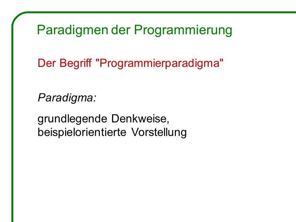 Der Begriff Programmierparadigma Paradigma: grundlegende Denkweise, beispielorientierte Vorstellung Paradigmen der Programmierung