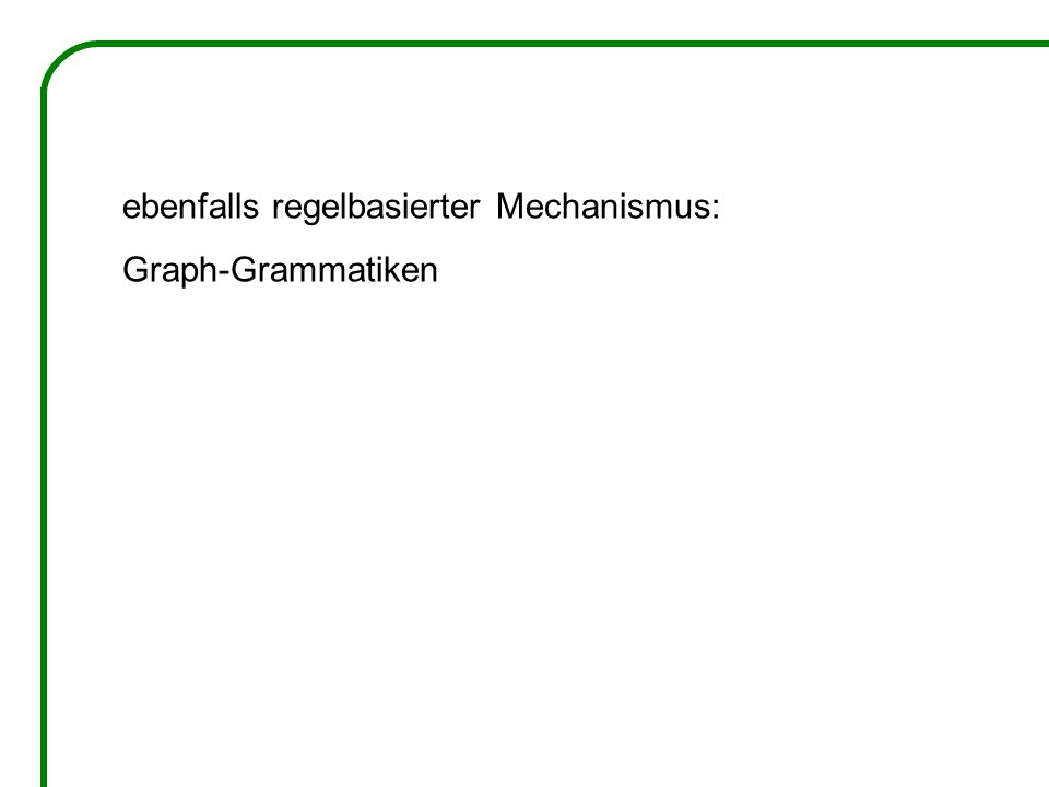 ebenfalls regelbasierter Mechanismus: Graph-Grammatiken