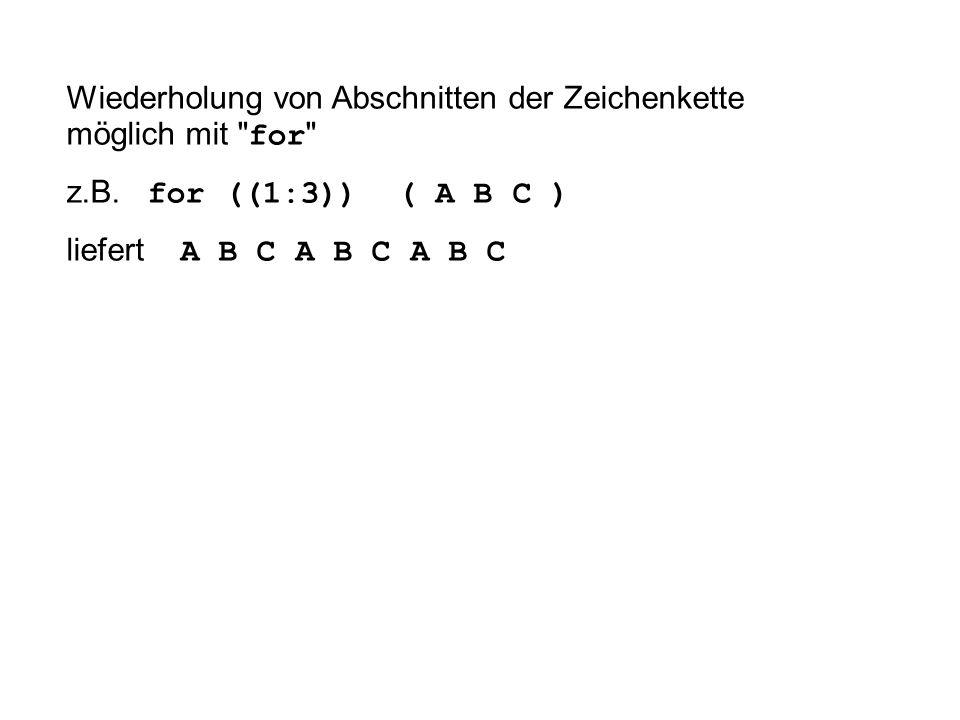 Wiederholung von Abschnitten der Zeichenkette möglich mit for z.B.