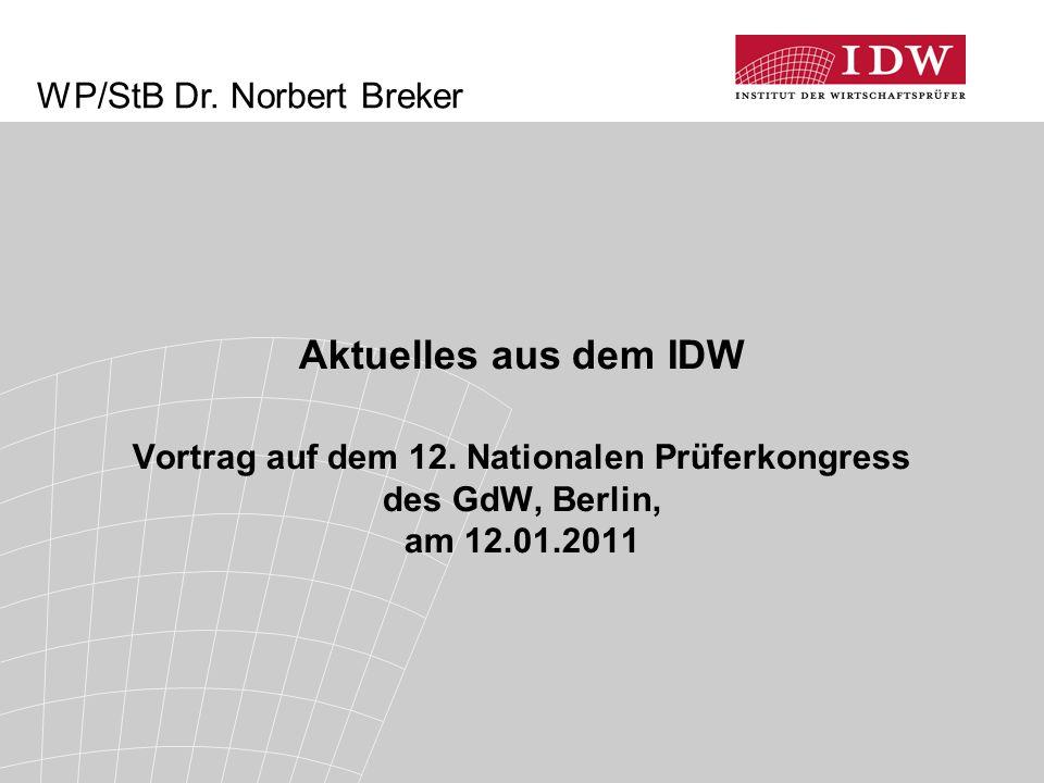 Aktuelles aus dem IDW Vortrag auf dem 12. Nationalen Prüferkongress des GdW, Berlin, am 12.01.2011 WP/StB Dr. Norbert Breker