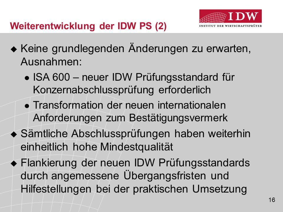 16 Weiterentwicklung der IDW PS (2)  Keine grundlegenden Änderungen zu erwarten, Ausnahmen: ISA 600 – neuer IDW Prüfungsstandard für Konzernabschluss