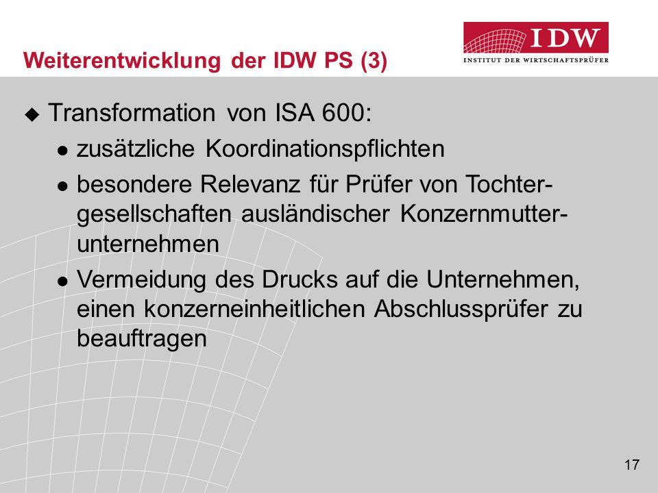 17 Weiterentwicklung der IDW PS (3)  Transformation von ISA 600: zusätzliche Koordinationspflichten besondere Relevanz für Prüfer von Tochter- gesell