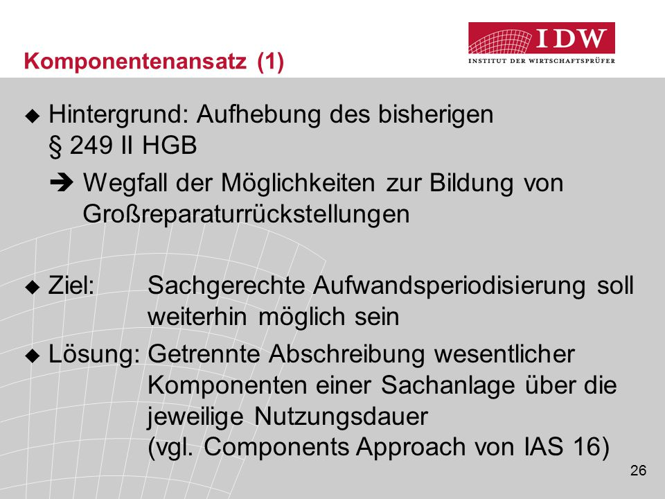 26 Komponentenansatz (1)  Hintergrund: Aufhebung des bisherigen § 249 II HGB  Wegfall der Möglichkeiten zur Bildung von Großreparaturrückstellungen