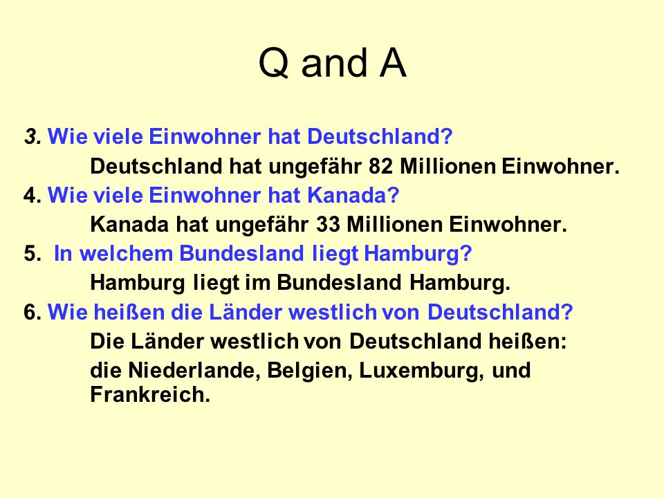 Q and A 3. Wie viele Einwohner hat Deutschland? Deutschland hat ungefähr 82 Millionen Einwohner. 4. Wie viele Einwohner hat Kanada? Kanada hat ungefäh