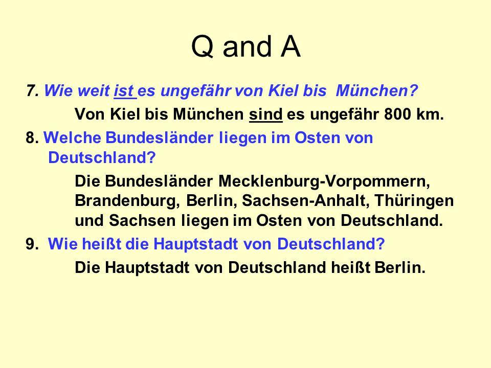 Q and A 7. Wie weit ist es ungefähr von Kiel bis München? Von Kiel bis München sind es ungefähr 800 km. 8. Welche Bundesländer liegen im Osten von Deu