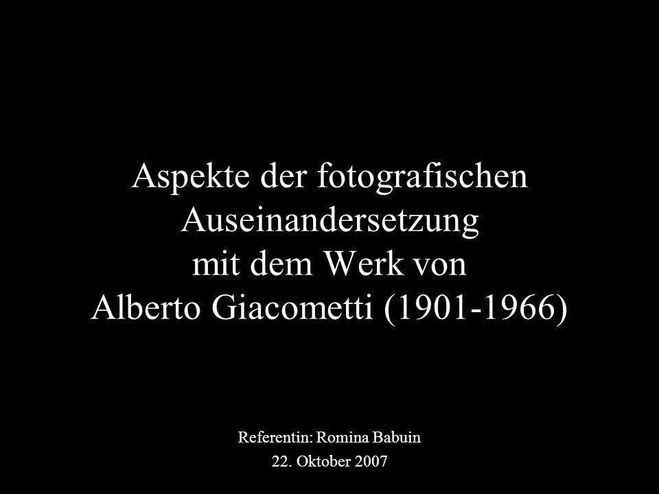 Aspekte der fotografischen Auseinandersetzung mit dem Werk von Alberto Giacometti (1901-1966) Referentin: Romina Babuin 22.