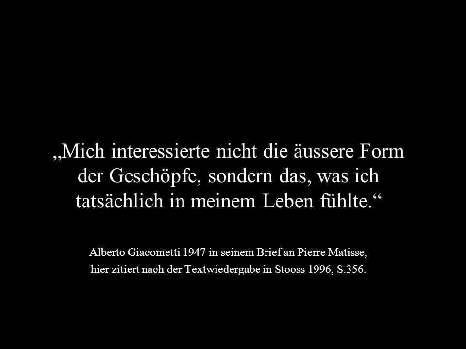 """""""Mich interessierte nicht die äussere Form der Geschöpfe, sondern das, was ich tatsächlich in meinem Leben fühlte. Alberto Giacometti 1947 in seinem Brief an Pierre Matisse, hier zitiert nach der Textwiedergabe in Stooss 1996, S.356."""