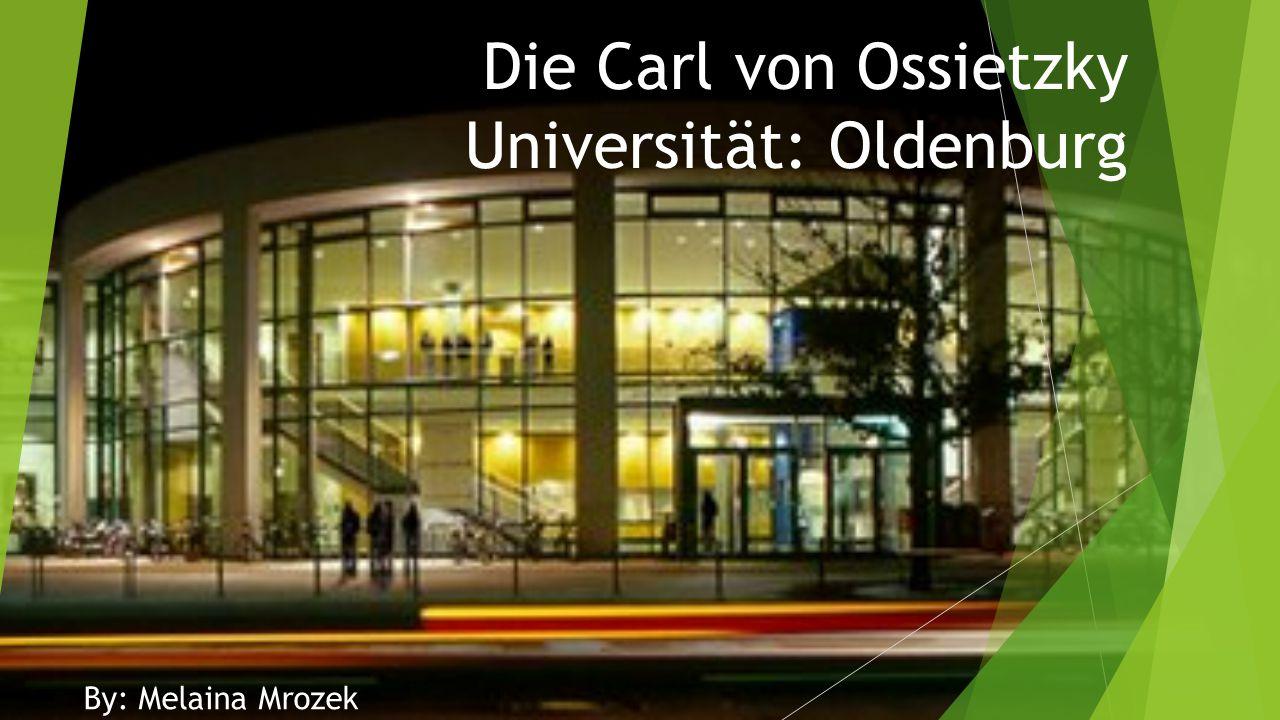 Die Carl von Ossietzky Universität: Oldenburg By: Melaina Mrozek