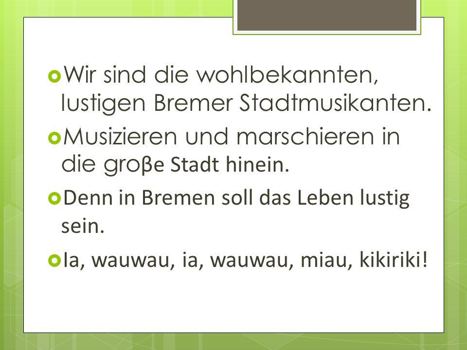  Wir sind die wohlbekannten, lustigen Bremer Stadtmusikanten.  Musizieren und marschieren in die gro βe Stadt hinein.  Denn in Bremen soll das Lebe
