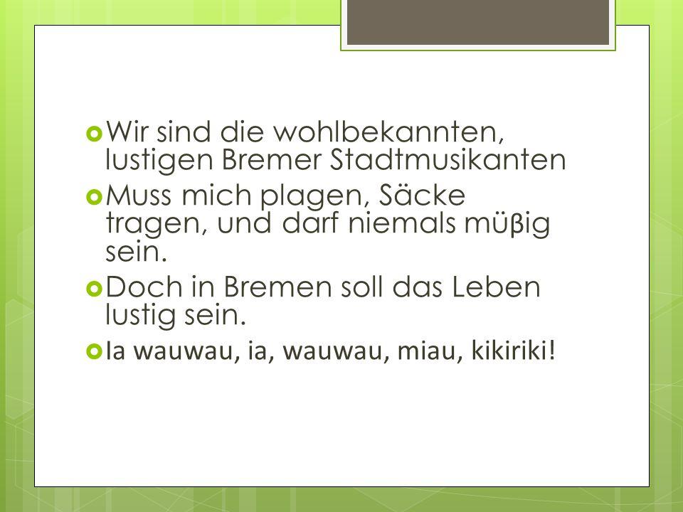  Wir sind die wohlbekannten, lustigen Bremer Stadtmusikanten  Muss mich plagen, Säcke tragen, und darf niemals mü β ig sein.  Doch in Bremen soll d