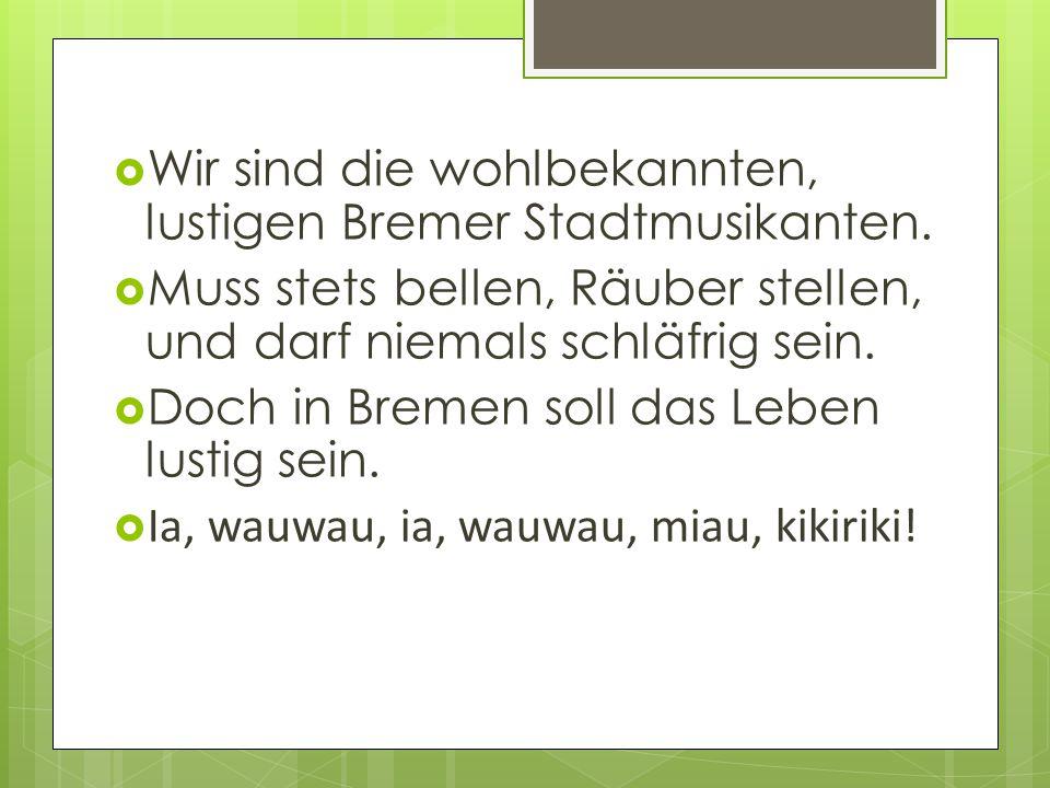  Wir sind die wohlbekannten, lustigen Bremer Stadtmusikanten.  Muss stets bellen, Räuber stellen, und darf niemals schläfrig sein.  Doch in Bremen