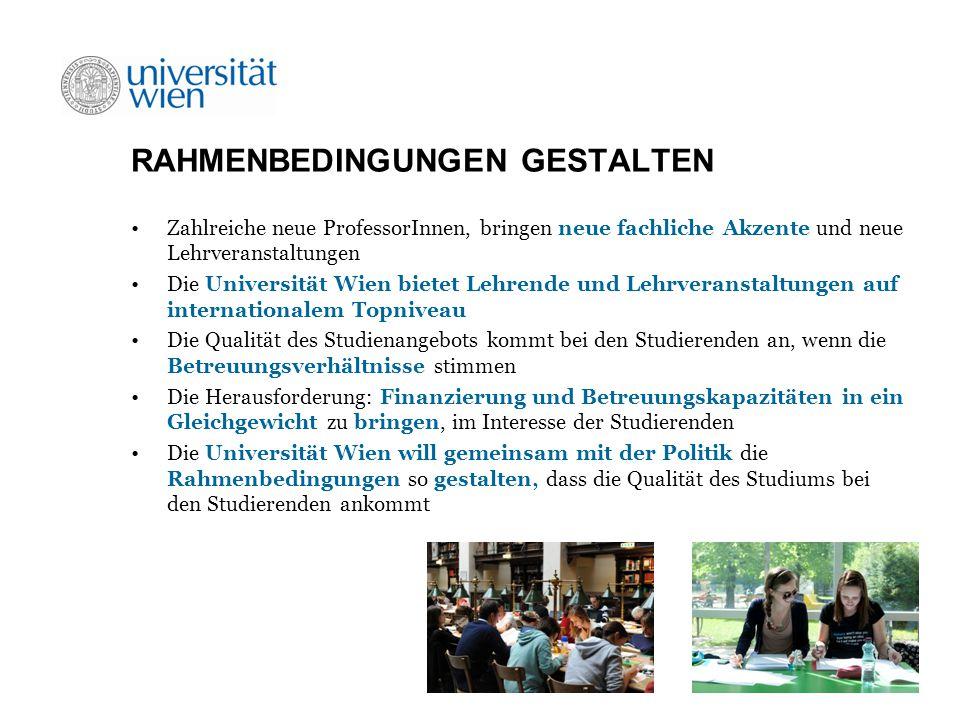 RAHMENBEDINGUNGEN GESTALTEN Zahlreiche neue ProfessorInnen, bringen neue fachliche Akzente und neue Lehrveranstaltungen Die Universität Wien bietet Lehrende und Lehrveranstaltungen auf internationalem Topniveau Die Qualität des Studienangebots kommt bei den Studierenden an, wenn die Betreuungsverhältnisse stimmen Die Herausforderung: Finanzierung und Betreuungskapazitäten in ein Gleichgewicht zu bringen, im Interesse der Studierenden Die Universität Wien will gemeinsam mit der Politik die Rahmenbedingungen so gestalten, dass die Qualität des Studiums bei den Studierenden ankommt