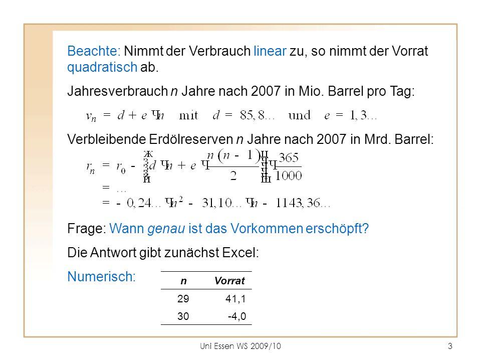 Uni Essen WS 2009/103 Beachte: Nimmt der Verbrauch linear zu, so nimmt der Vorrat quadratisch ab. Jahresverbrauch n Jahre nach 2007 in Mio. Barrel pro