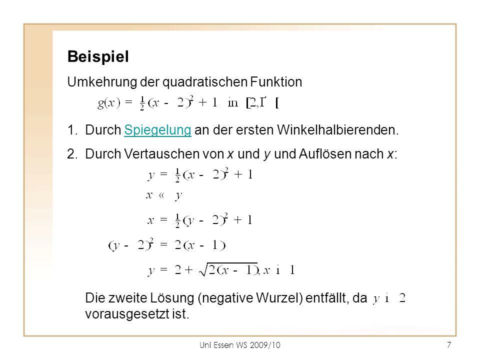 Uni Essen WS 2009/108 Umkehrung der quadratischen Funktion allgemein  Durch Spiegelung an der ersten Winkelhalbierenden.Spiegelung  Durch Vertauschen von x und y und Auflösen nach x: Eine der beiden Lösungen entfällt, je nach dem welcher Ast der Funktion g umzukehren ist.