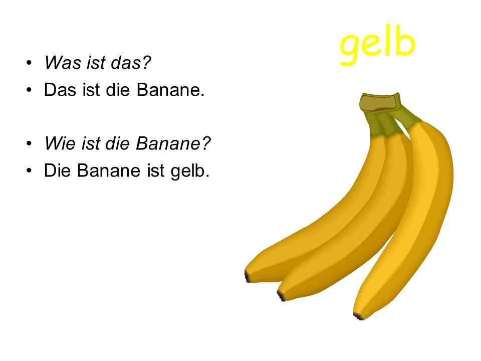 gelb Was ist das? Das ist die Banane. Wie ist die Banane? Die Banane ist gelb.