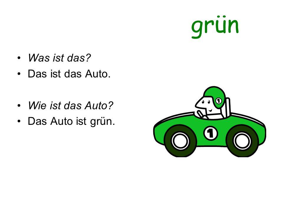 grün Was ist das? Das ist das Auto. Wie ist das Auto? Das Auto ist grün.