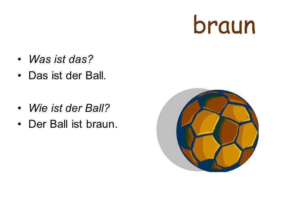 braun Was ist das? Das ist der Ball. Wie ist der Ball? Der Ball ist braun.