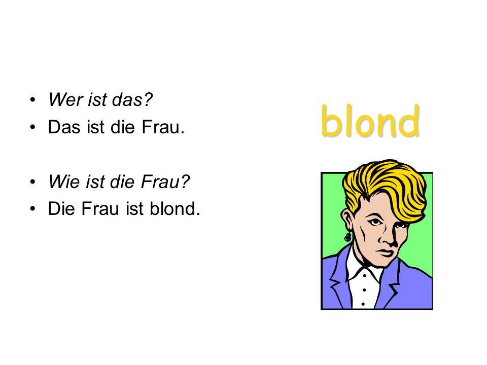 blond blond Wer ist das? Das ist die Frau. Wie ist die Frau? Die Frau ist blond.