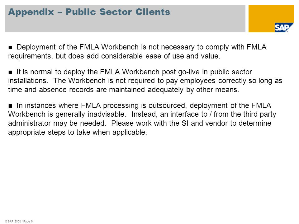 © SAP 2008 / Page 9 Appendix – Public Sector Clients Deployment of the FMLA Workbench is not necessary to comply with FMLA requirements, but does add considerable ease of use and value.