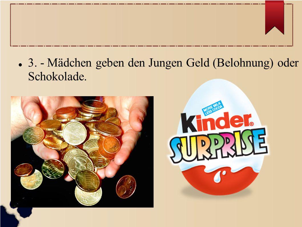 3. - Mädchen geben den Jungen Geld (Belohnung) oder Schokolade.