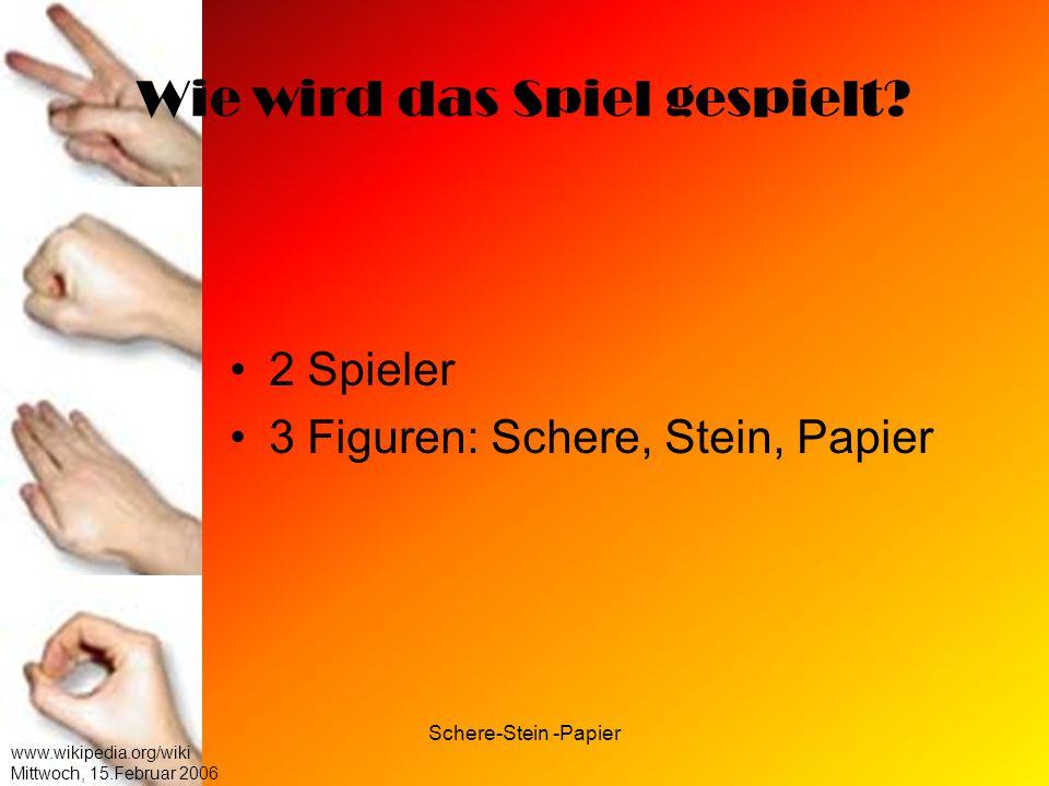 Schere-Stein -Papier www.wikipedia.org/wiki Mittwoch, 15.Februar 2006 Wie wird das Spiel gespielt? 2 Spieler 3 Figuren: Schere, Stein, Papier