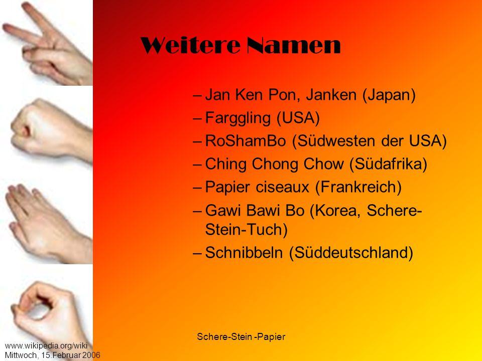 Schere-Stein -Papier www.wikipedia.org/wiki Mittwoch, 15.Februar 2006 Weitere Namen –J–Jan Ken Pon, Janken (Japan) –F–Farggling (USA) –R–RoShamBo (Süd