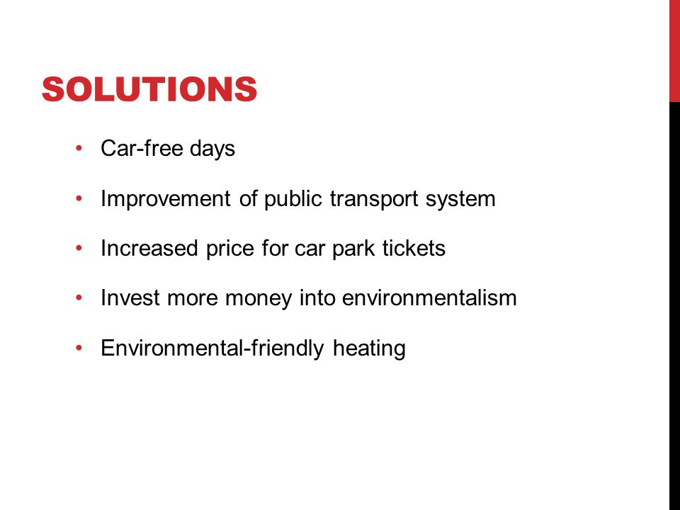 SOLUTIONS Car-free days Improvement of public transport system Increased price for car park tickets Invest more money into environmentalism Environmental-friendly heating