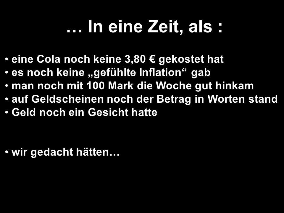 """… In eine Zeit, als : eine Cola noch keine 3,80 € gekostet hat es noch keine """"gefühlte Inflation gab man noch mit 100 Mark die Woche gut hinkam auf Geldscheinen noch der Betrag in Worten stand Geld noch ein Gesicht hatte wir gedacht hätten…"""