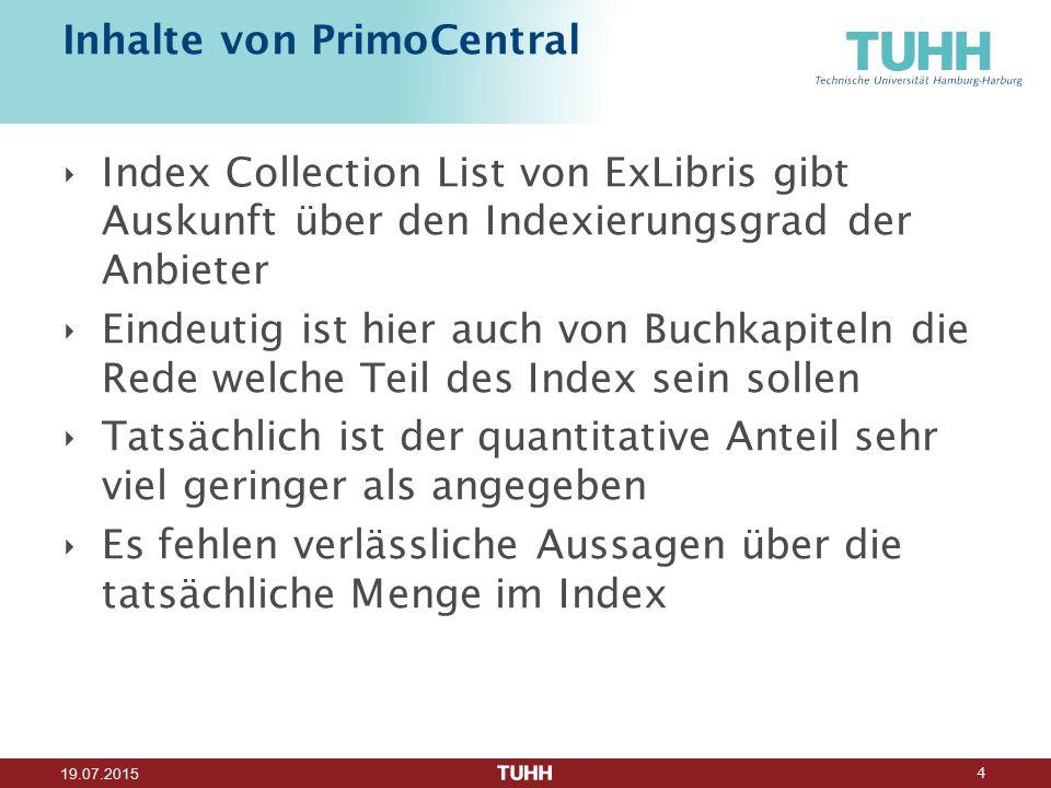 4 19.07.2015 Inhalte von PrimoCentral ‣ Index Collection List von ExLibris gibt Auskunft über den Indexierungsgrad der Anbieter ‣ Eindeutig ist hier auch von Buchkapiteln die Rede welche Teil des Index sein sollen ‣ Tatsächlich ist der quantitative Anteil sehr viel geringer als angegeben ‣ Es fehlen verlässliche Aussagen über die tatsächliche Menge im Index
