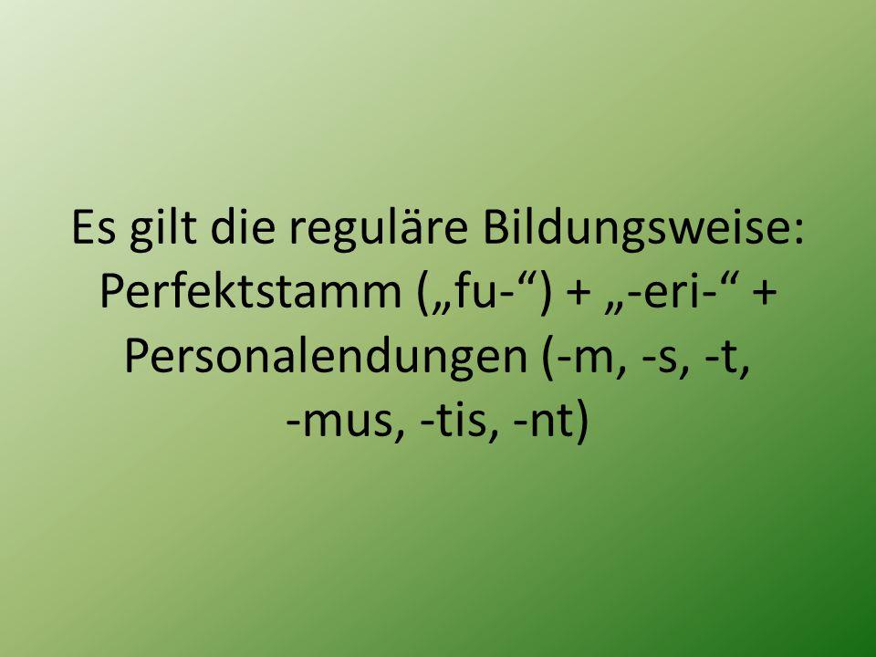"""Es gilt die reguläre Bildungsweise: Perfektstamm (""""fu-"""") + """"-eri-"""" + Personalendungen (-m, -s, -t, -mus, -tis, -nt)"""