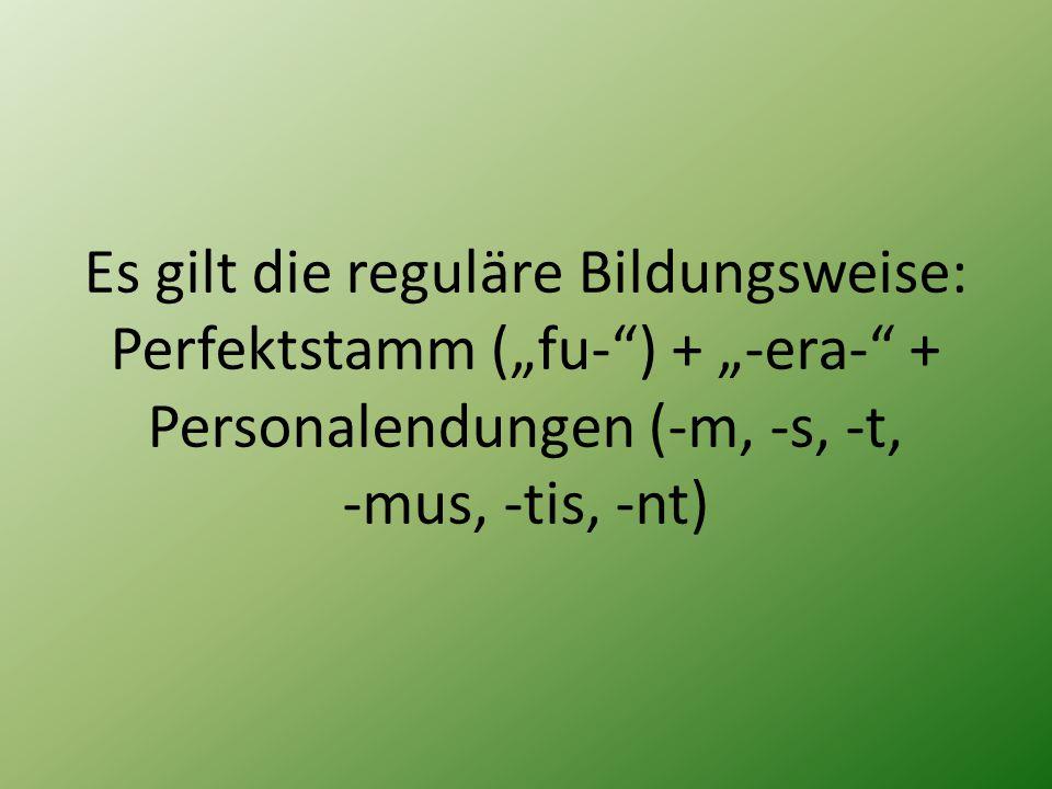 """Es gilt die reguläre Bildungsweise: Perfektstamm (""""fu-"""") + """"-era-"""" + Personalendungen (-m, -s, -t, -mus, -tis, -nt)"""