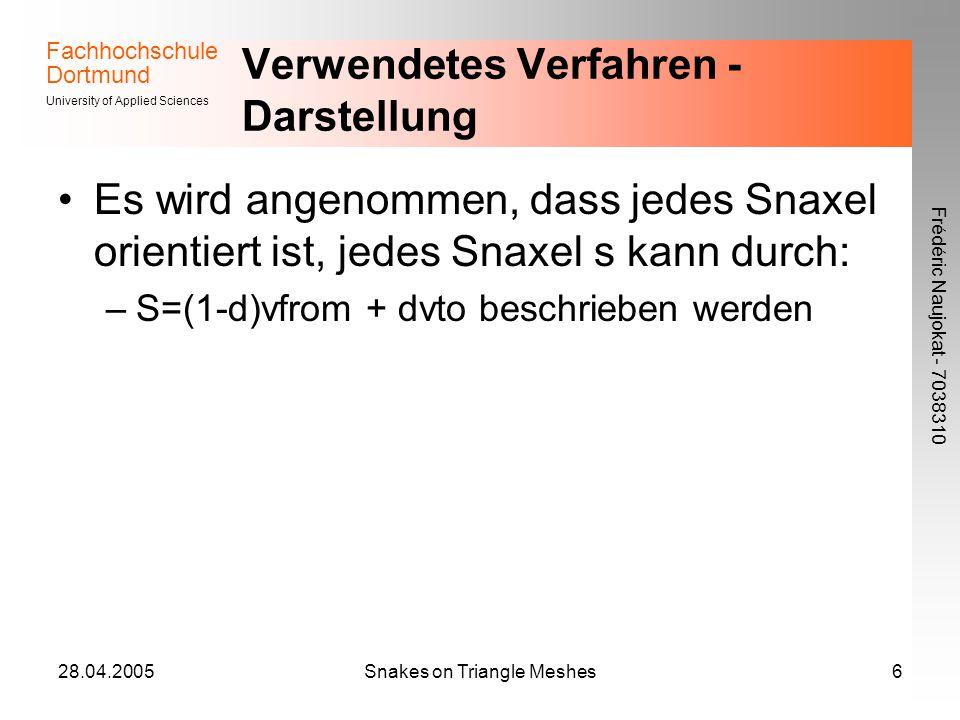 Fachhochschule Dortmund University of Applied Sciences Frédéric Naujokat - 7038310 28.04.2005Snakes on Triangle Meshes6 Verwendetes Verfahren - Darstellung Es wird angenommen, dass jedes Snaxel orientiert ist, jedes Snaxel s kann durch: –S=(1-d)vfrom + dvto beschrieben werden