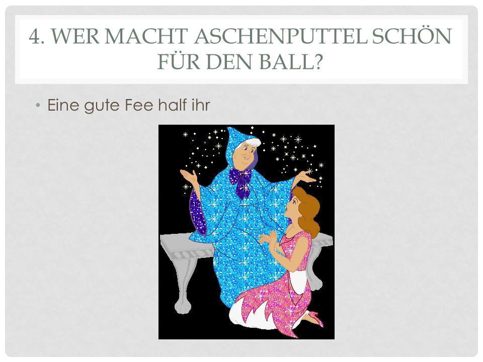 4. WER MACHT ASCHENPUTTEL SCHÖN FÜR DEN BALL? Eine gute Fee half ihr