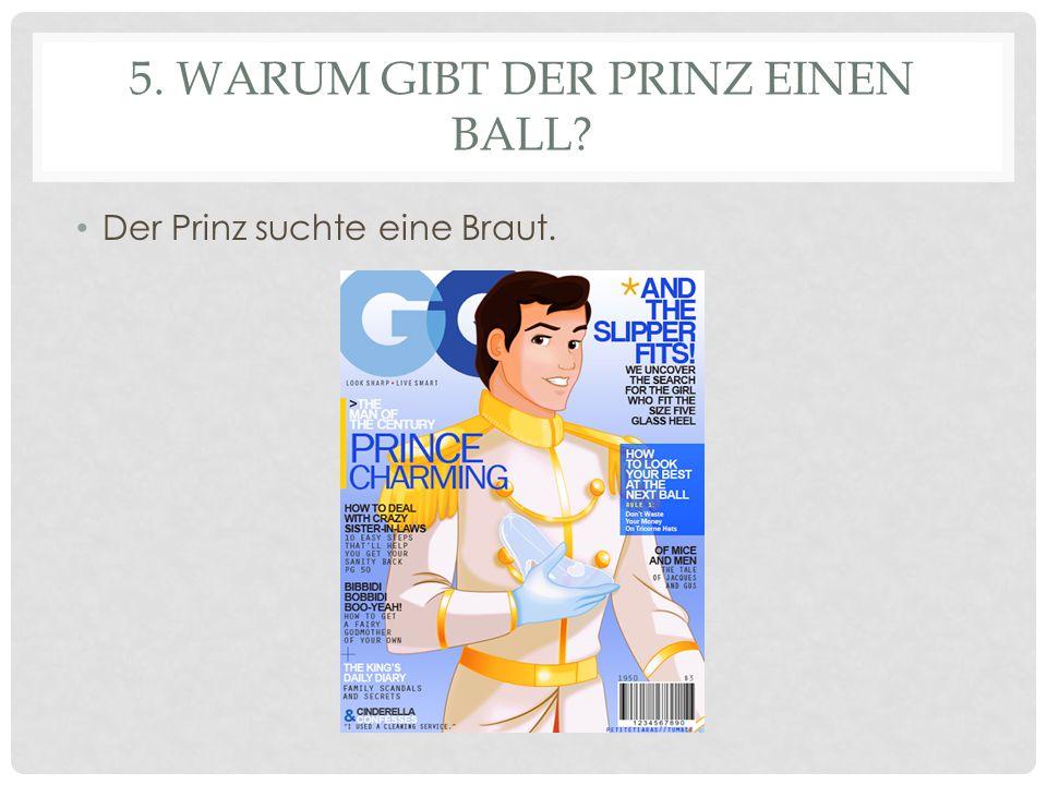 5. WARUM GIBT DER PRINZ EINEN BALL? Der Prinz suchte eine Braut.