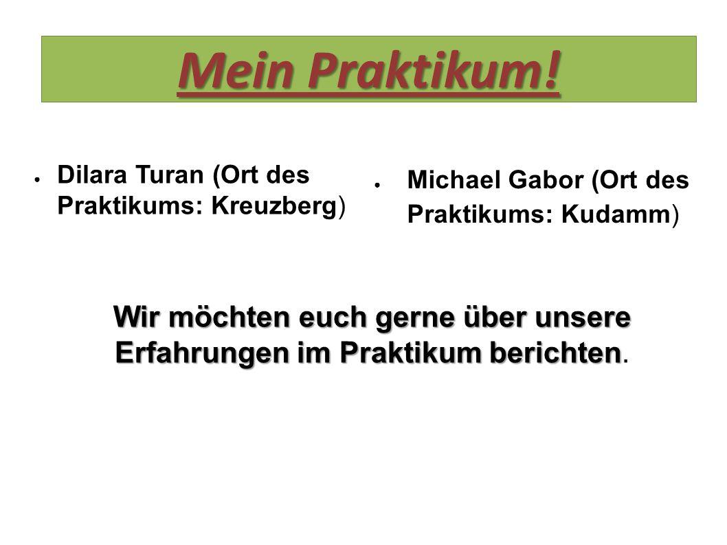 Mein Praktikum! ● Dilara Turan (Ort des Praktikums: Kreuzberg) ● Michael Gabor (Ort des Praktikums: Kudamm) Wir möchten euch gerne über unsere Erfahru