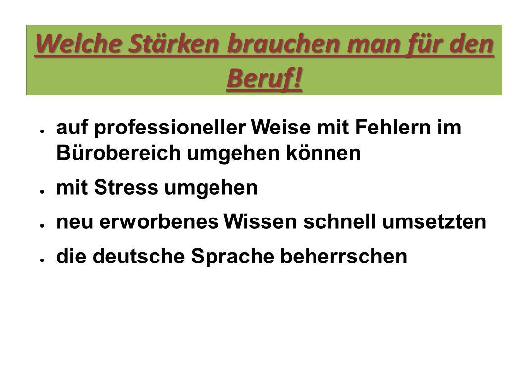 Welche Stärken brauchen man für den Beruf! ● auf professioneller Weise mit Fehlern im Bürobereich umgehen können ● mit Stress umgehen ● neu erworbenes