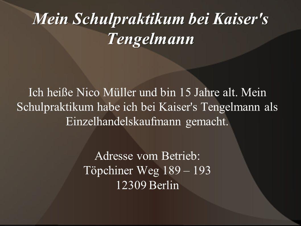 Mein Schulpraktikum bei Kaiser s Tengelmann Ich heiße Nico Müller und bin 15 Jahre alt.