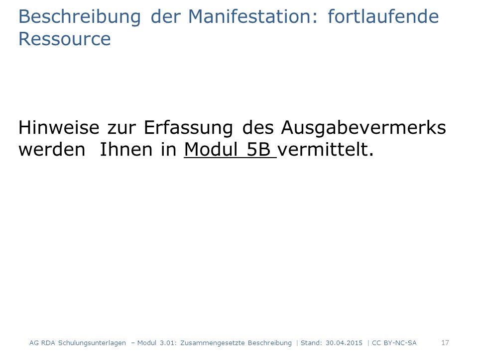 Beschreibung der Manifestation: fortlaufende Ressource Hinweise zur Erfassung des Ausgabevermerks werden Ihnen in Modul 5B vermittelt. AG RDA Schulung