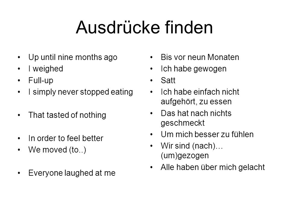 Ausdrücke finden Up until nine months ago I weighed Full-up I simply never stopped eating That tasted of nothing In order to feel better We moved (to..) Everyone laughed at me Bis vor neun Monaten Ich habe gewogen Satt Ich habe einfach nicht aufgehört, zu essen Das hat nach nichts geschmeckt Um mich besser zu fühlen Wir sind (nach)… (um)gezogen Alle haben über mich gelacht