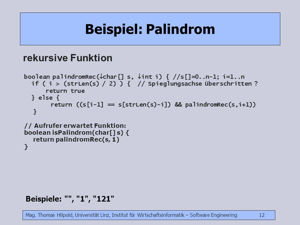Mag. Thomas Hilpold, Universität Linz, Institut für Wirtschaftsinformatik – Software Engineering 12 Beispiel: Palindrom rekursive Funktion Beispiele: