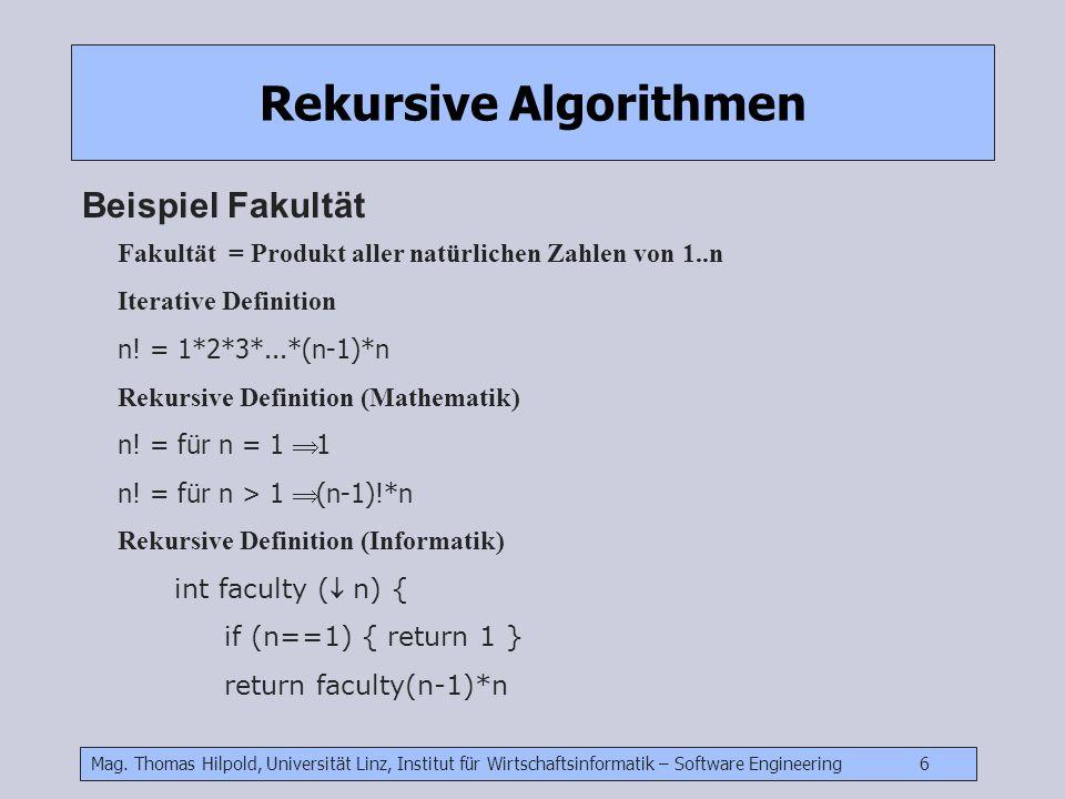 Mag. Thomas Hilpold, Universität Linz, Institut für Wirtschaftsinformatik – Software Engineering 6 Rekursive Algorithmen Beispiel Fakultät Fakultät =
