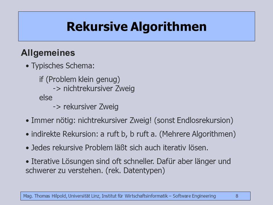 Mag. Thomas Hilpold, Universität Linz, Institut für Wirtschaftsinformatik – Software Engineering 8 Rekursive Algorithmen Allgemeines Typisches Schema: