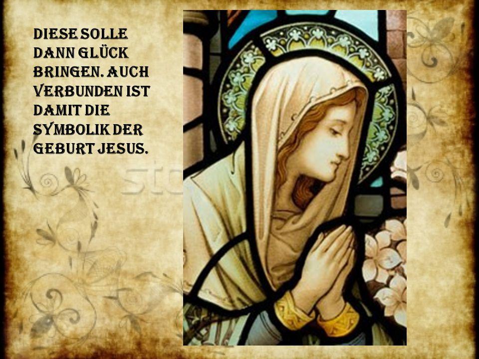 Diese solle dann Glück Bringen. Auch verbunden ist damit die Symbolik der Geburt Jesus.