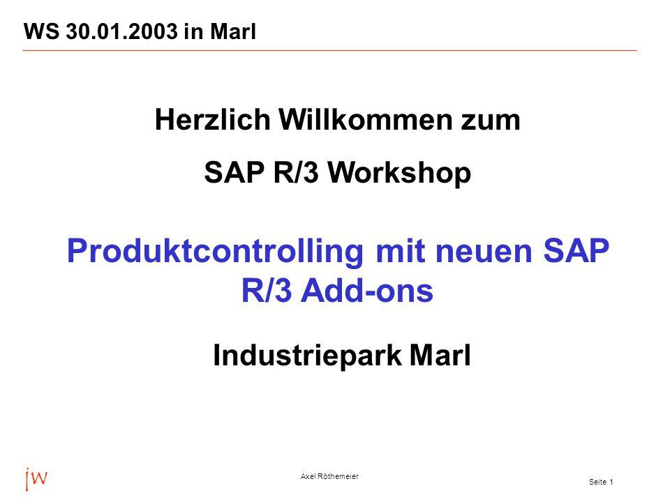 jw Axel Röthemeier Seite 1 WS 30.01.2003 in Marl Herzlich Willkommen zum SAP R/3 Workshop Produktcontrolling mit neuen SAP R/3 Add-ons Industriepark Marl