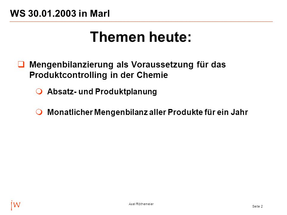 jw Axel Röthemeier Seite 2 WS 30.01.2003 in Marl  Mengenbilanzierung als Voraussetzung für das Produktcontrolling in der Chemie  Absatz- und Produktplanung  Monatlicher Mengenbilanz aller Produkte für ein Jahr Themen heute:
