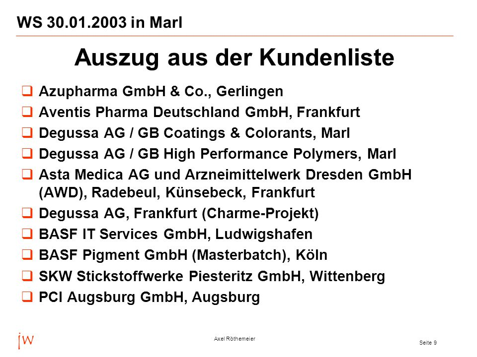 jw Axel Röthemeier Seite 9 WS 30.01.2003 in Marl  Azupharma GmbH & Co., Gerlingen  Aventis Pharma Deutschland GmbH, Frankfurt  Degussa AG / GB Coatings & Colorants, Marl  Degussa AG / GB High Performance Polymers, Marl  Asta Medica AG und Arzneimittelwerk Dresden GmbH (AWD), Radebeul, Künsebeck, Frankfurt  Degussa AG, Frankfurt (Charme-Projekt)  BASF IT Services GmbH, Ludwigshafen  BASF Pigment GmbH (Masterbatch), Köln  SKW Stickstoffwerke Piesteritz GmbH, Wittenberg  PCI Augsburg GmbH, Augsburg Auszug aus der Kundenliste