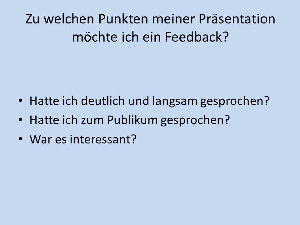 Zu welchen Punkten meiner Präsentation möchte ich ein Feedback? Hatte ich deutlich und langsam gesprochen? Hatte ich zum Publikum gesprochen? War es i