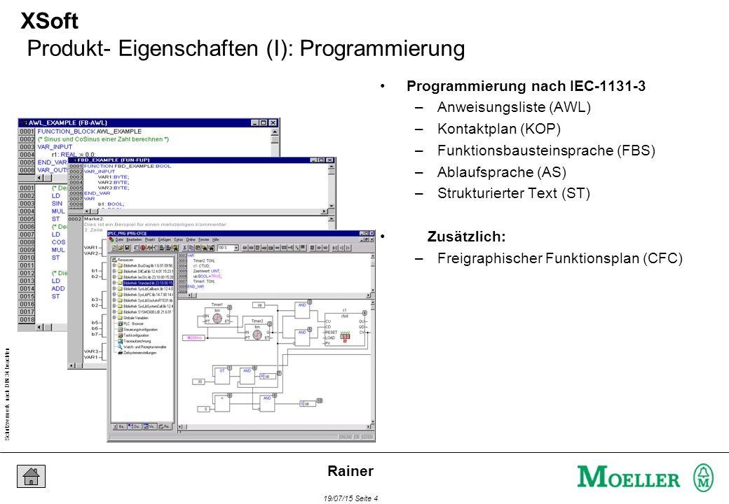 Schutzvermerk nach DIN 34 beachten 19/07/15 Seite 4 Rainer Visualisierung XSoft Produkt- Eigenschaften (I): Programmierung Programmierung nach IEC-1131-3 –Anweisungsliste (AWL) –Kontaktplan (KOP) –Funktionsbausteinsprache (FBS) –Ablaufsprache (AS) –Strukturierter Text (ST) Zusätzlich: –Freigraphischer Funktionsplan (CFC)
