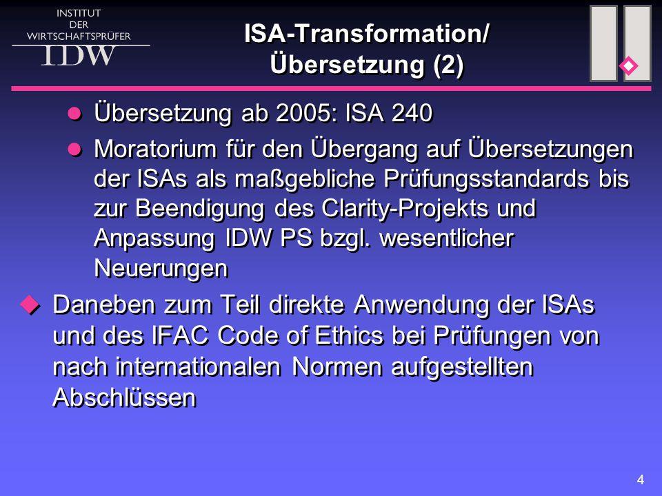 4 ISA-Transformation/ Übersetzung (2) Übersetzung ab 2005: ISA 240 Moratorium für den Übergang auf Übersetzungen der ISAs als maßgebliche Prüfungsstandards bis zur Beendigung des Clarity-Projekts und Anpassung IDW PS bzgl.