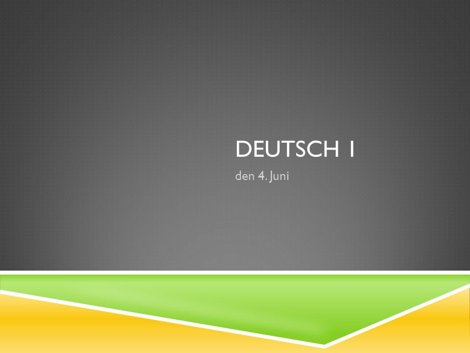 DEUTSCH 1 den 4. Juni